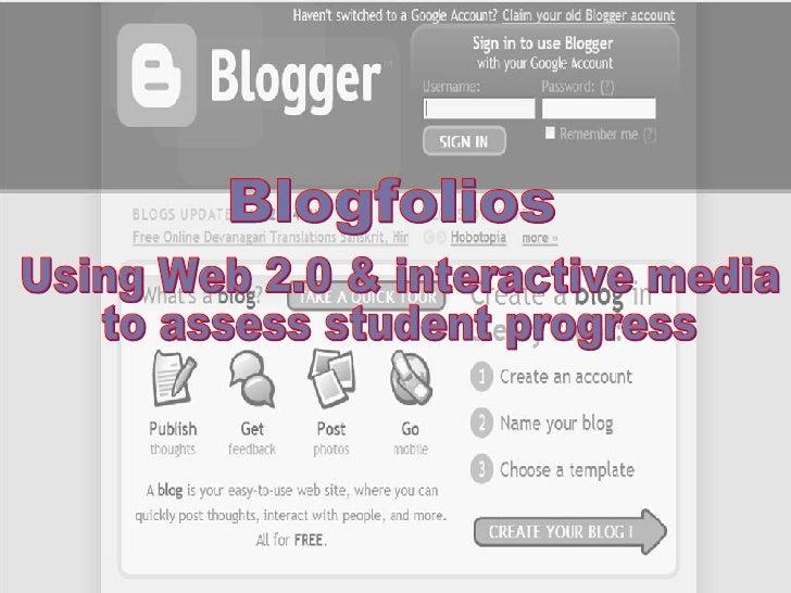 Blogfolios Using Web 2.0 & interactive media to assess student progress