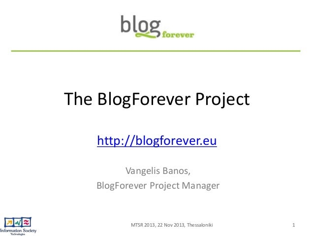 The BlogForever Project http://blogforever.eu Vangelis Banos, BlogForever Project Manager  MTSR 2013, 22 Nov 2013, Thessal...