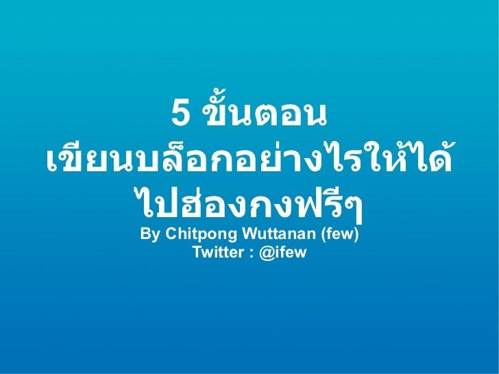 5  ขั้นตอน เขียนบล็อกอย่างไรให้ได้ไปฮ่องกงฟรีๆ By Chitpong Wuttanan (few) Twitter : @ifew