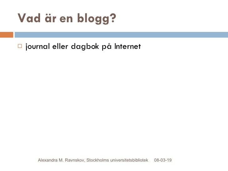 Vad är en blogg? <ul><li>journal eller dagbok på Internet </li></ul>09-06-02 Alexandra M. Ravnskov, Stockholms universitet...