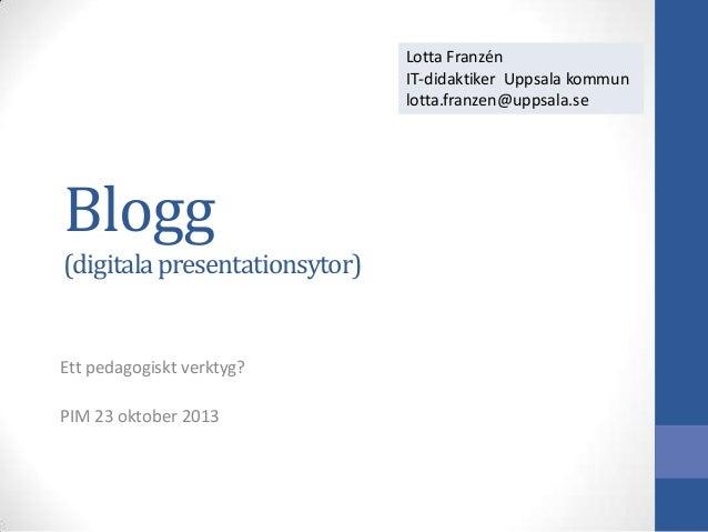 Lotta Franzén IT-didaktiker Uppsala kommun lotta.franzen@uppsala.se  Blogg (digitala presentationsytor)  Ett pedagogiskt v...