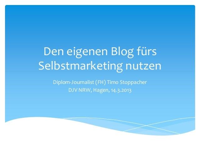Den eigenen Blog fürs  Selbstmarketing nutzen  Diplom-Journalist (FH) Timo Stoppacher  DJV NRW, Hagen, 14.3.2013