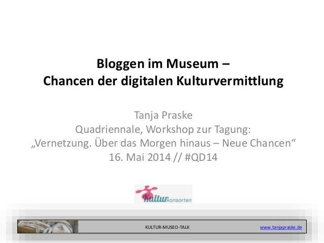 KULTUR-MUSEO-TALK www.tanjapraske.de Bloggen im Museum – Chancen der digitalen Kulturvermittlung Tanja Praske Quadriennale...