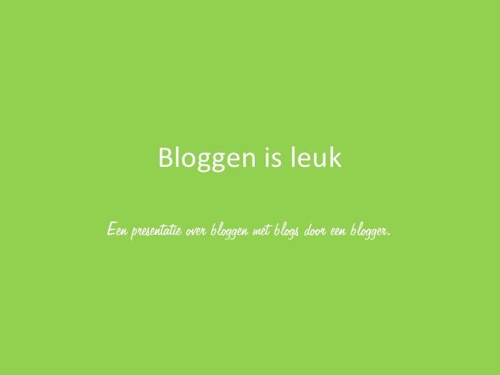 Bloggen is leukEen presentatie over bloggen met blogs door een blogger.