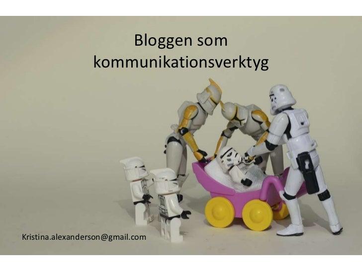 Bloggen som kommunikationsverktyg<br />Kristina.alexanderson@gmail.com<br />