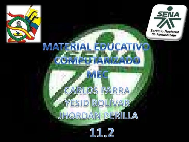 MATERIAL EDUCATIVO <br />COMPUTARIZADO<br />MEC<br />CARLOS PARRA <br />YESID BOLIVAR <br />JHORDAN PERILLA<br />11.2<br />