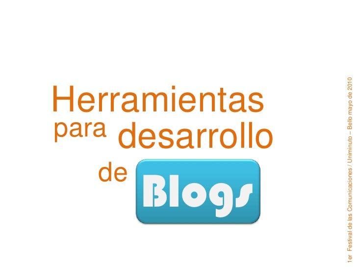 Blogs<br />1er  Festival de las Comunicaciones / Uniminuto – Bello mayo de 2010<br />Herramientas<br />para<br />desarroll...