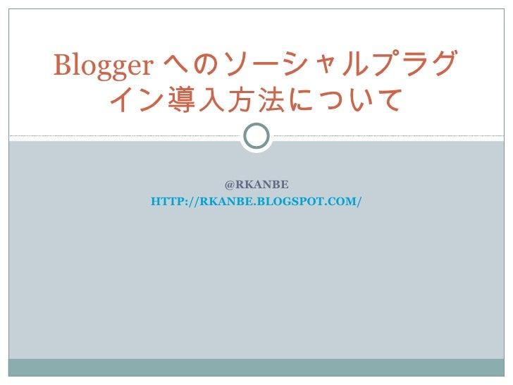 @RKANBE HTTP://RKANBE.BLOGSPOT.COM/ Blogger へのソーシャルプラグイン導入方法について