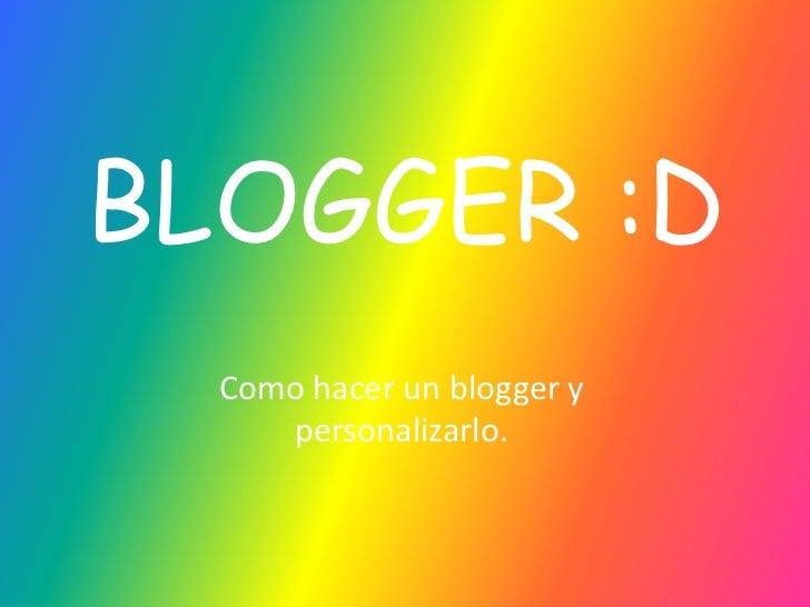 BLOGGER :D<br />Como hacer un blogger y personalizarlo.<br />