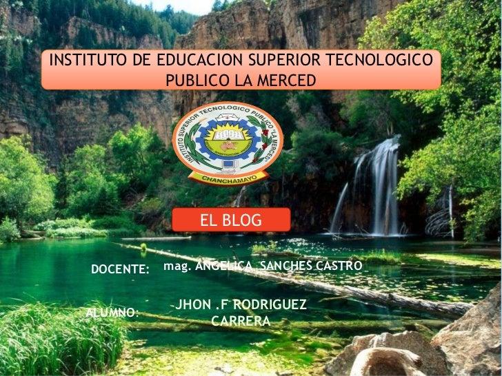 INSTITUTO DE EDUCACION SUPERIOR TECNOLOGICO              PUBLICO LA MERCED                    EL BLOG    DOCENTE:   mag. A...