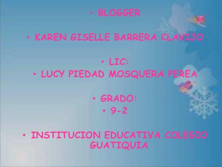 • BLOGGER• KAREN GISELLE BARRERA CLAVIJO             • LIC: • LUCY PIEDAD MOSQUERA PEREA           • GRADO:             • ...