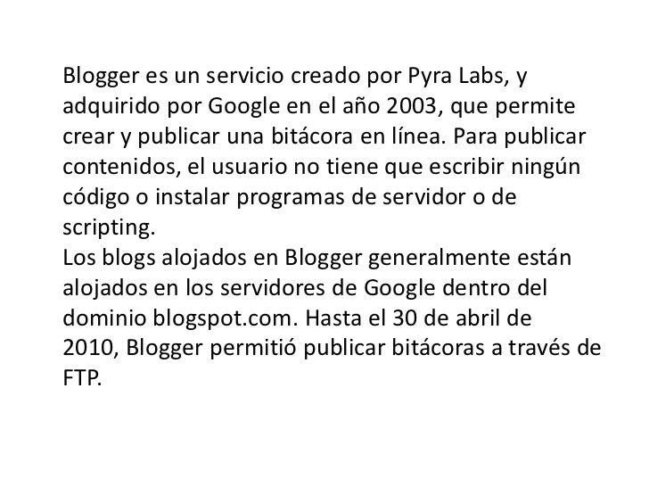 Blogger es un servicio creado por Pyra Labs, yadquirido por Google en el año 2003, que permitecrear y publicar una bitácor...