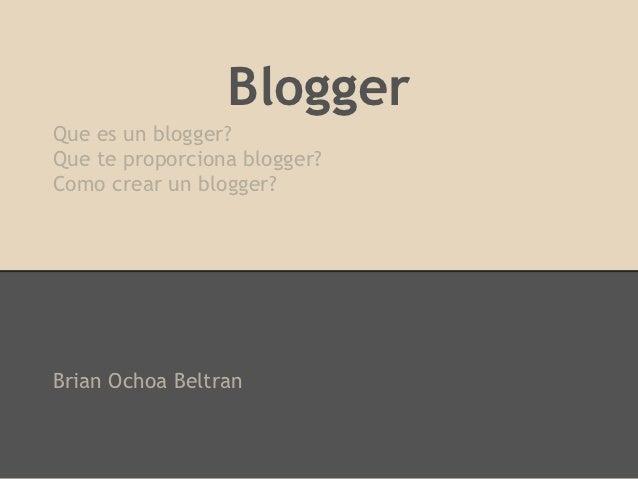 BloggerQue es un blogger?Que te proporciona blogger?Como crear un blogger?Brian Ochoa Beltran