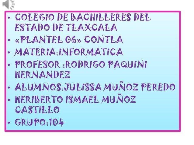 • COLEGIO DE BACHILLERES DEL  ESTADO DE TLAXCALA• «PLANTEL 06» CONTLA• MATERIA:INFORMATICA• PROFESOR :RODRIGO PAQUINI  HER...