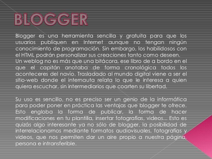 Blogger es una herramienta sencilla y gratuita para que los usuarios publiquen en Internet aunque no tengan ningún conocim...