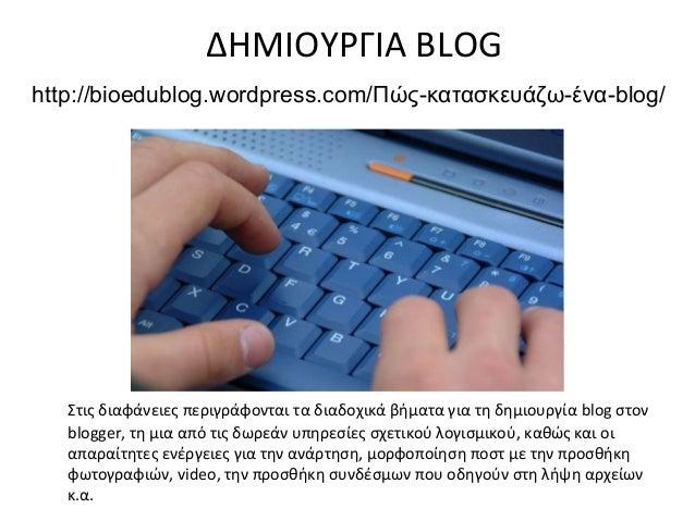 ΔΗΜΙΟΥΡΓΙΑ BLOGhttp://bioedublog.wordpress.com/Πώς-κατασκευάζω-ένα-blog/   Στις διαφάνειες περιγράφονται τα διαδοχικά βήμα...