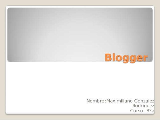 BloggerNombre:Maximiliano Gonzalez                  Rodriguez                 Curso: 8°a