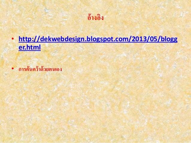 อ้างอิง • http://dekwebdesign.blogspot.com/2013/05/blogg er.html • การค้นคว้าด้วยตนเอง