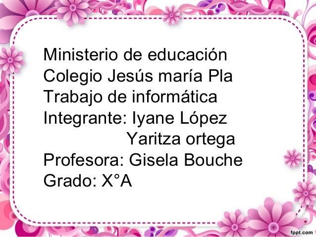 Ministerio de educación Colegio Jesús maría Pla Trabajo de informática Integrante: Iyane López Yaritza ortega Profesora: G...