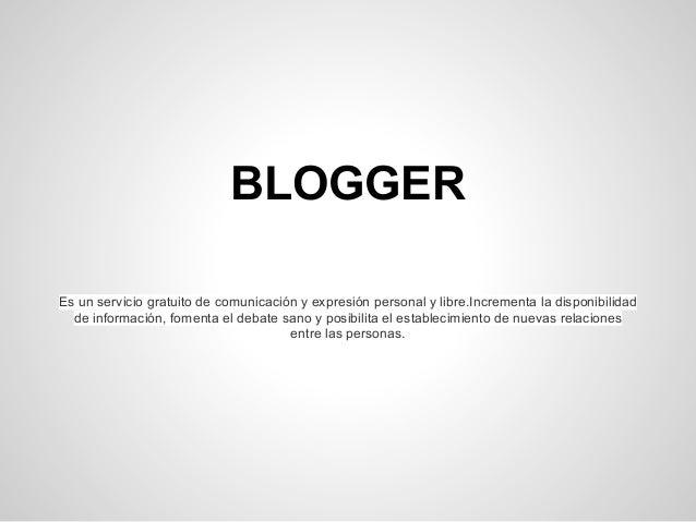 BLOGGER Es un servicio gratuito de comunicación y expresión personal y libre.Incrementa la disponibilidad de información, ...