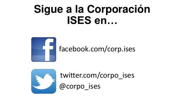 Sigue a la Corporación ISES en… facebook.com/corp.ises twitter.com/corpo_ises @corpo_ises