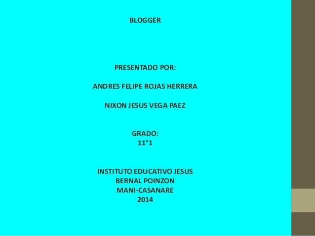 BLOGGER PRESENTADO POR: ANDRES FELIPE ROJAS HERRERA NIXON JESUS VEGA PAEZ GRADO: 11°1 INSTITUTO EDUCATIVO JESUS BERNAL POI...