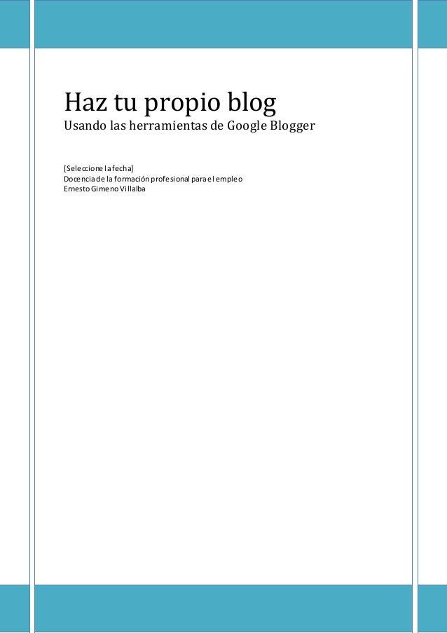 Haz tu propio blog Usando las herramientas de Google Blogger [Seleccione lafecha] Docenciade la formaciónprofesional parae...