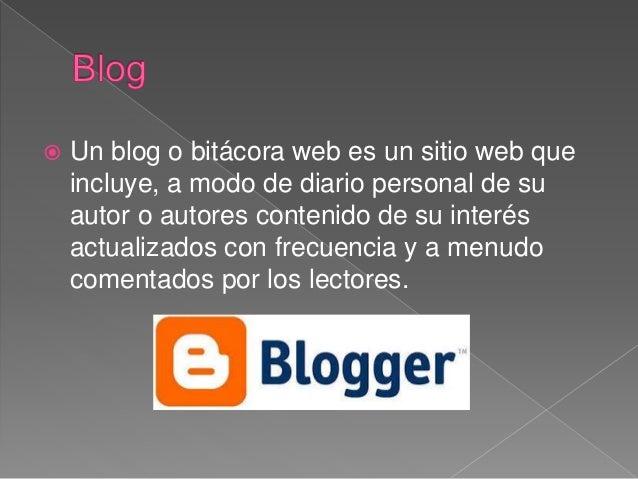  Un blog o bitácora web es un sitio web que incluye, a modo de diario personal de su autor o autores contenido de su inte...
