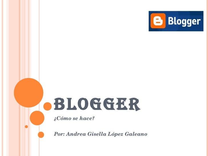 BLOGGER ¿Cómo se hace? Por: Andrea Gisella López Galeano