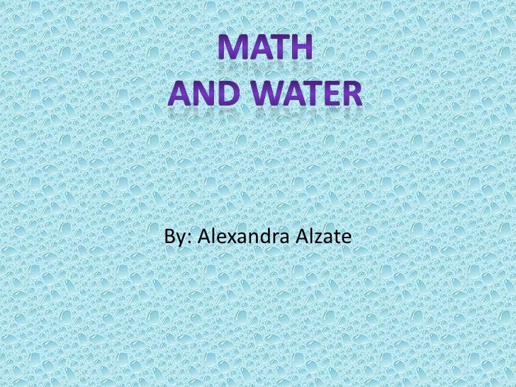 By: Alexandra Alzate<br />Math<br />And water<br />