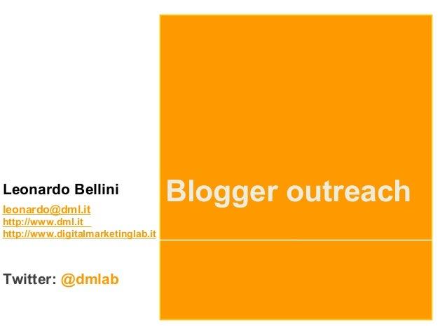 Leonardo Bellini leonardo@dml.it http://www.dml.it http://www.digitalmarketinglab.it Twitter: @dmlab Blogger outreach
