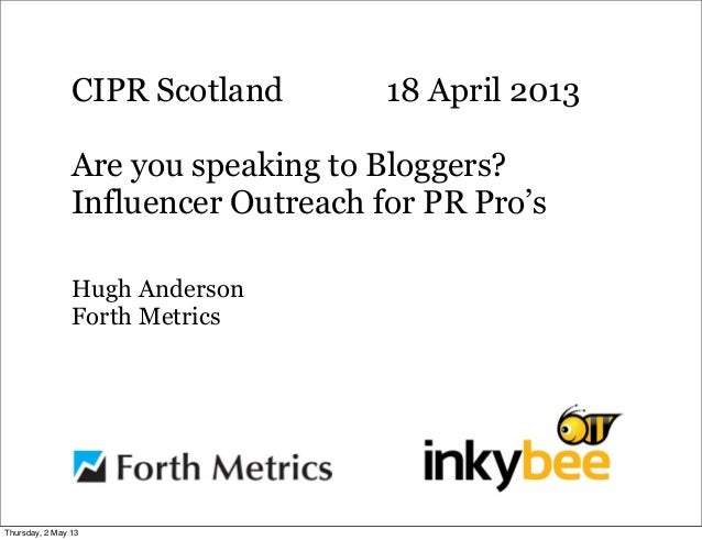 CIPR Scotland 18 April 2013Are you speaking to Bloggers?Influencer Outreach for PR Pro'sHugh AndersonForth MetricsThursday...