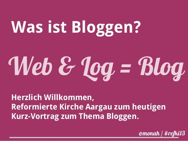 Was ist Bloggen?  Web & Log = Blog Herzlich Willkommen, Reformierte Kirche Aargau zum heutigen Kurz-Vortrag zum Thema Blog...