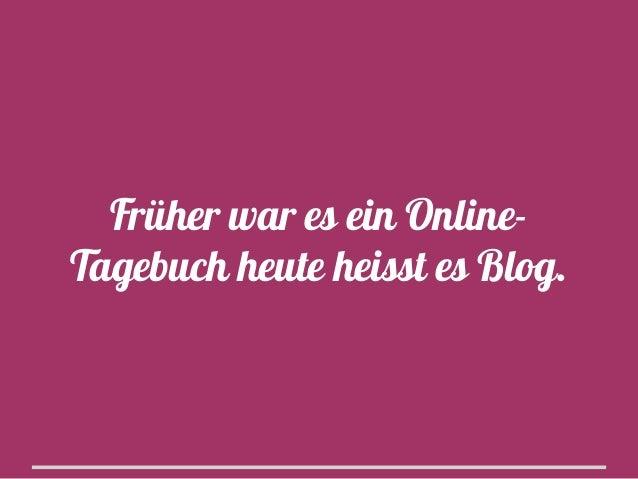 Früher war es ein OnlineTagebuch heute heisst es Blog.