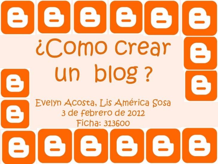 ¿Como crear un blog ?Evelyn Acosta, Lis América Sosa      3 de febrero de 2012          Ficha: 313600
