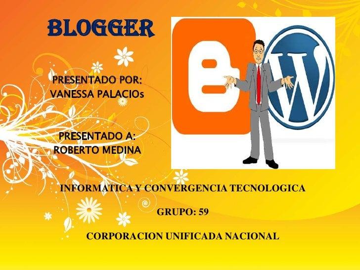 BLOGGER PRESENTADO POR: VANESSA PALACIOs     PRESENTADO A: ROBERTO MEDINA    INFORMATICA Y CONVERGENCIA TECNOLOGICA       ...
