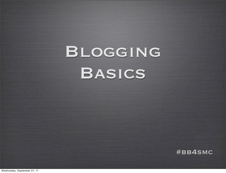 Blogging                               Basics                                         #bb4smcWednesday, September 21, 11