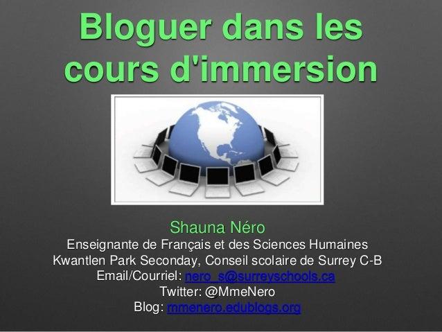 Bloguer dans les  cours d'immersion  Shauna Néro  Enseignante de Français et des Sciences Humaines  Kwantlen Park Seconday...