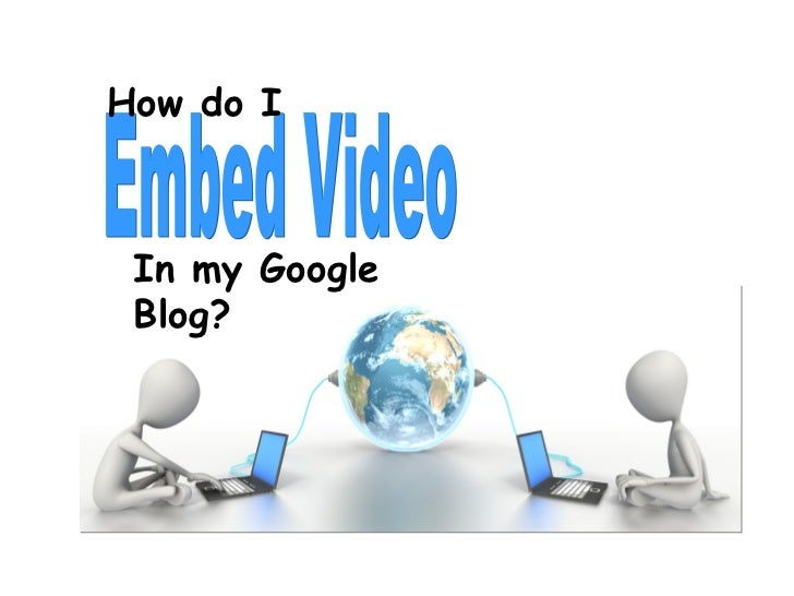 Embed Video How do I In my Google Blog?
