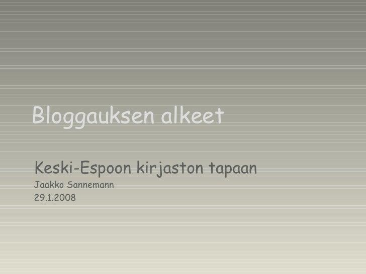 Bloggauksen alkeet Keski-Espoon kirjaston tapaan Jaakko Sannemann 29.1.2008