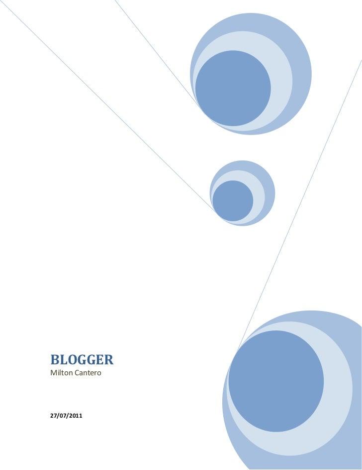 BLOGGERMilton Cantero27/07/2011<br />BLOGGER<br />Modulo 1: Introduccion en el mundo blog<br />Definicion<br />Unblog, o ...