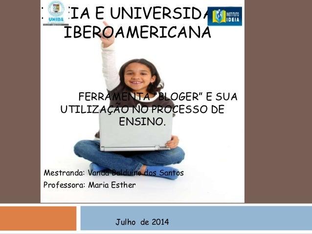 """FERRAMENTA """"BLOGER"""" E SUA UTILIZAÇÃO NO PROCESSO DE ENSINO. Mestranda: Vanda Balduino dos Santos Professora: Maria Esther ..."""