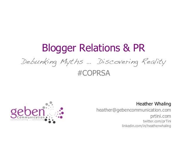 Blogger Relations & PR Debunking Myths … Discovering Reality #COPRSA Heather Whaling heather@gebencommunication.com prtini...
