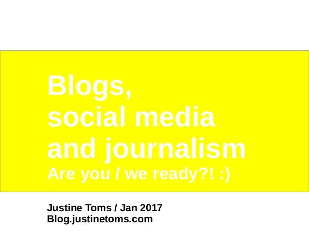 Blogs, social media and journalism Are you / we ready?! :) Justine Toms / Jan 2017 Blog.justinetoms.com