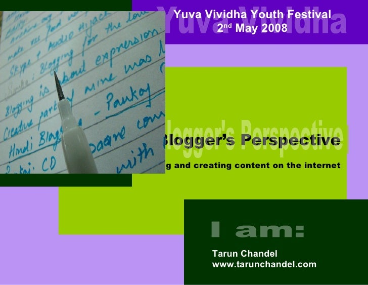A Blogger's Perspective Tarun Chandel www.tarunchandel.com Yuva Vividha Youth Festival 2 nd  May 2008 Yuva Vividha I am: A...