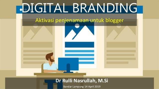DIGITAL BRANDING Dr Rulli Nasrullah, M.Si Bandar Lampung 14 April 2019 Aktivasi penjenamaan untuk blogger