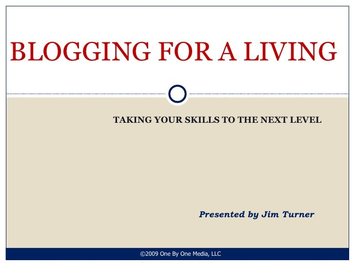 TAKING YOUR SKILLS TO THE NEXT LEVEL BLOGGING FOR A LIVING Presented by Jim Turner ©2009 One By One Media, LLC