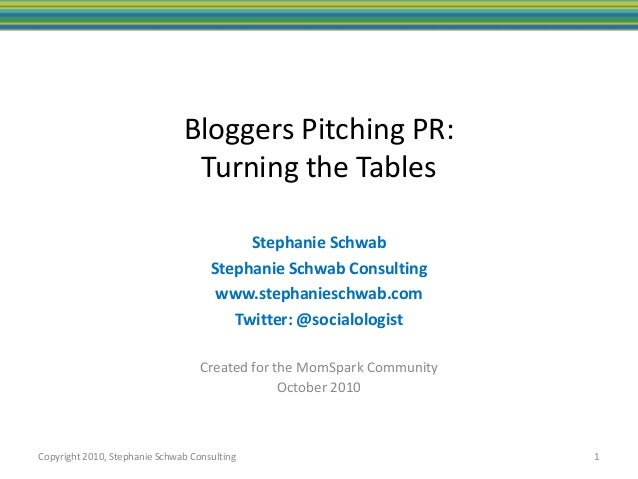 Copyright 2010, Stephanie Schwab Consulting Bloggers Pitching PR: Turning the Tables Created for the MomSpark Community Oc...