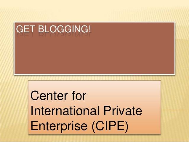 GET BLOGGING!  Center for  International Private  Enterprise (CIPE)