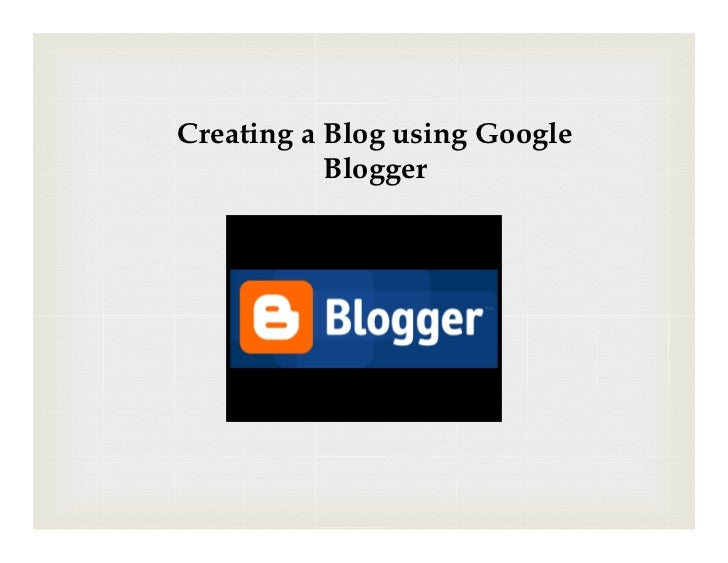 Creating a Blog using Google           Blogger